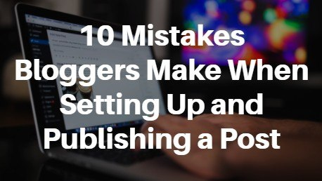 10 Mistakes Bloggers Make When Setting Up and Publishing a Post