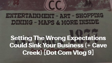 Setting The Wrong Expectations Could Sink Your Business (+ Cave Creek) [Dot Com Vlog 9]